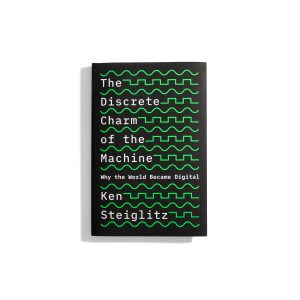 The Discrete Charm of the Machine. Why the World Became Digital - Ken Steiglitz