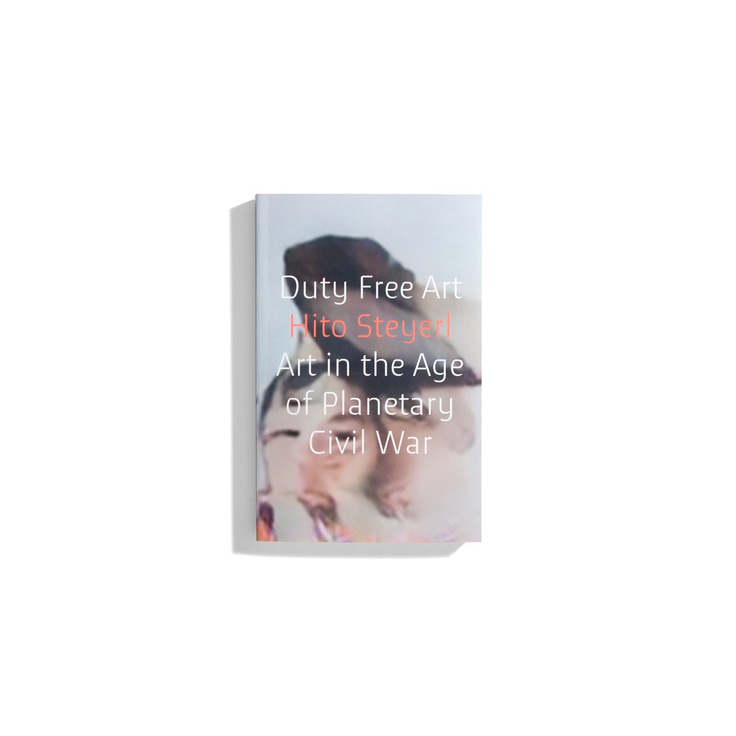 Duty Free Art - Art in the Age of Planetary Civil War -  Hito Steyerl