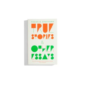 True Stories & Other Essays - Francis Spufford