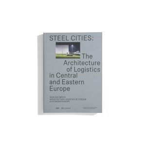 Steel Cities: The Architecture of Logistics in Central and Eastern Europe