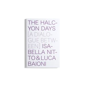 The Halcyon Days - A Dialogue Between Isabella Nitto & Luca Baioni